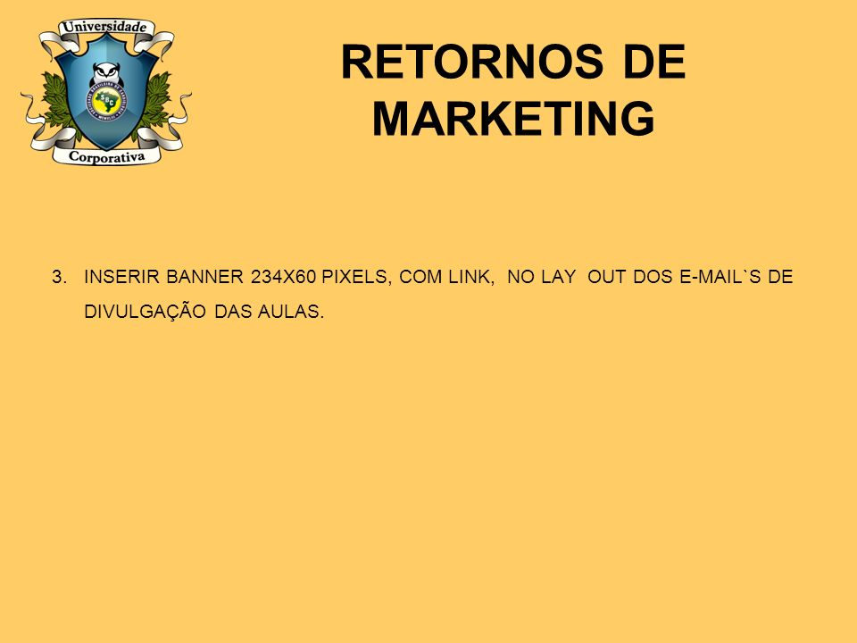 RETORNOS DE MARKETING INSERIR BANNER 234X60 PIXELS, COM LINK, NO LAY OUT DOS E-MAIL`S DE DIVULGAÇÃO DAS AULAS.