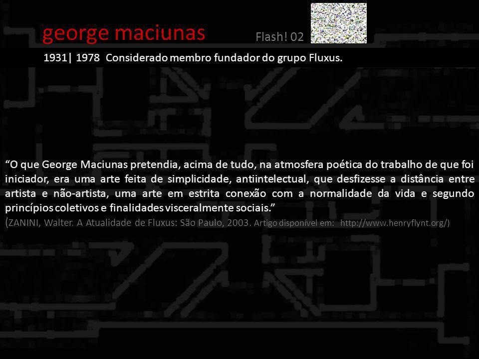 george maciunas Flash! 02. 1931| 1978 Considerado membro fundador do grupo Fluxus.