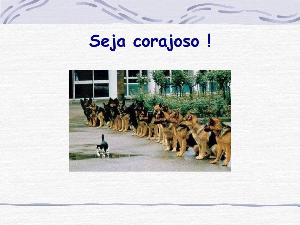 Seja corajoso !