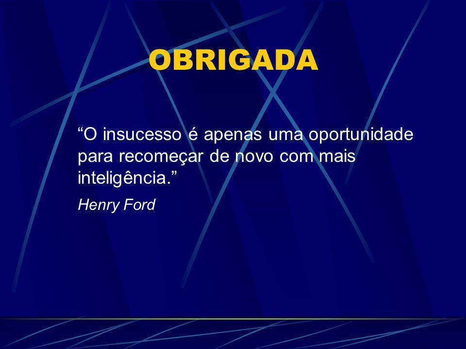 OBRIGADA O insucesso é apenas uma oportunidade para recomeçar de novo com mais inteligência. Henry Ford.