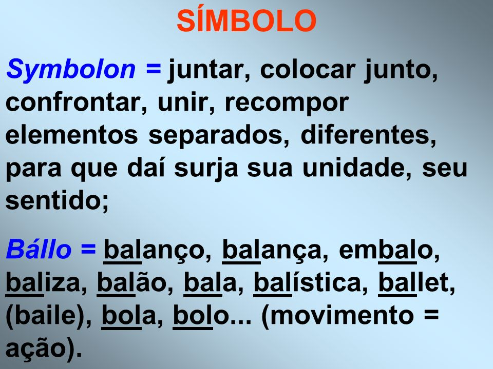 SÍMBOLO Symbolon = juntar, colocar junto, confrontar, unir, recompor elementos separados, diferentes, para que daí surja sua unidade, seu sentido;
