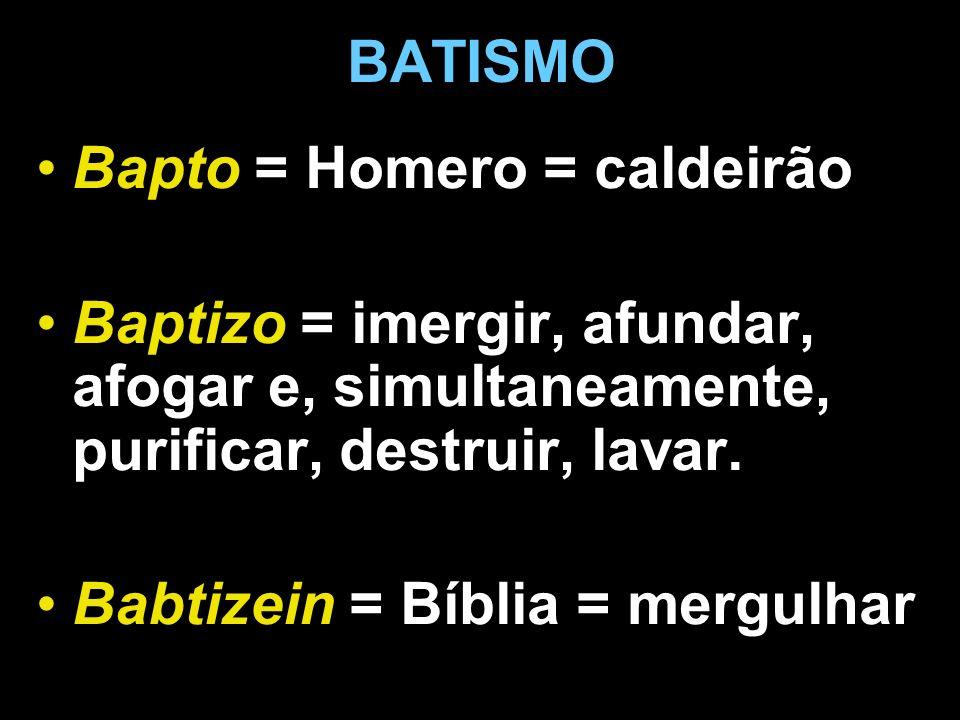 BATISMO Bapto = Homero = caldeirão. Baptizo = imergir, afundar, afogar e, simultaneamente, purificar, destruir, lavar.
