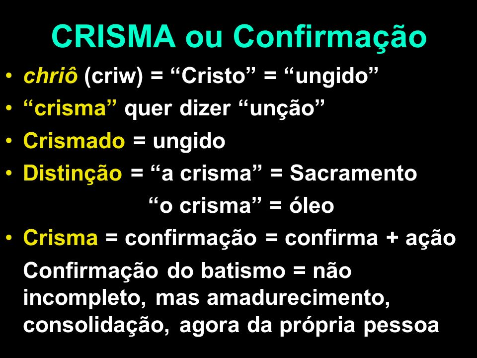 CRISMA ou Confirmação chriô (criw) = Cristo = ungido