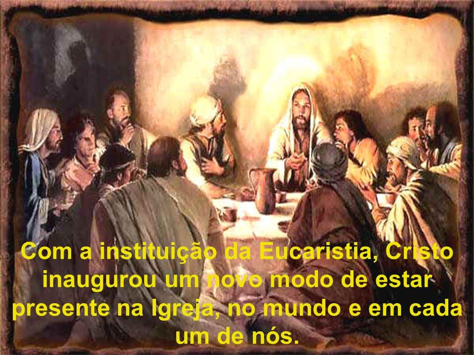 Com a instituição da Eucaristia, Cristo inaugurou um novo modo de estar presente na Igreja, no mundo e em cada um de nós.