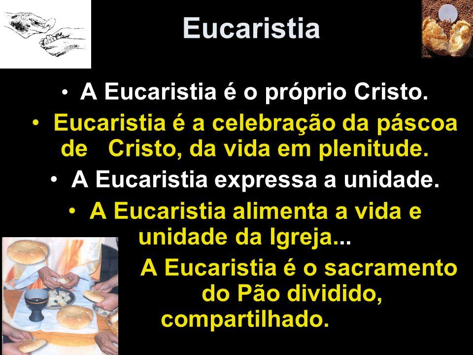 Eucaristia A Eucaristia é o próprio Cristo. Eucaristia é a celebração da páscoa de Cristo, da vida em plenitude.