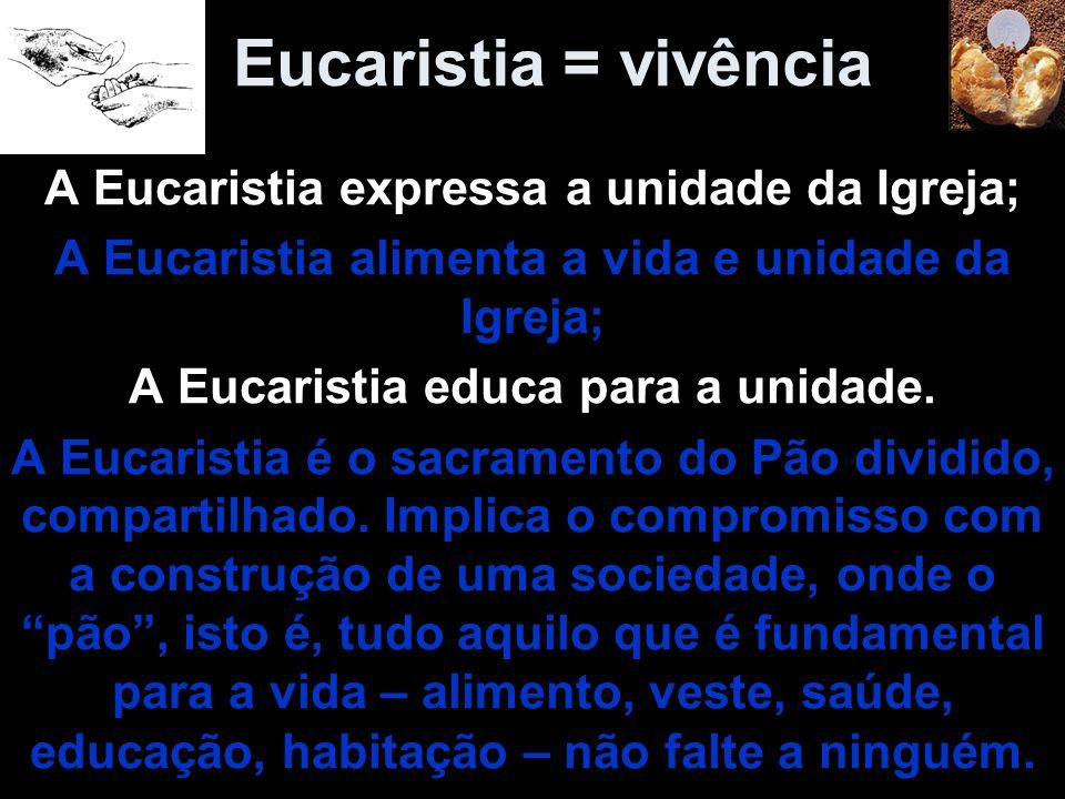 Eucaristia = vivência A Eucaristia expressa a unidade da Igreja;