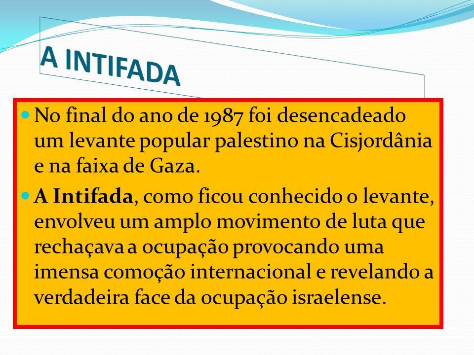 A INTIFADA No final do ano de 1987 foi desencadeado um levante popular palestino na Cisjordânia e na faixa de Gaza.