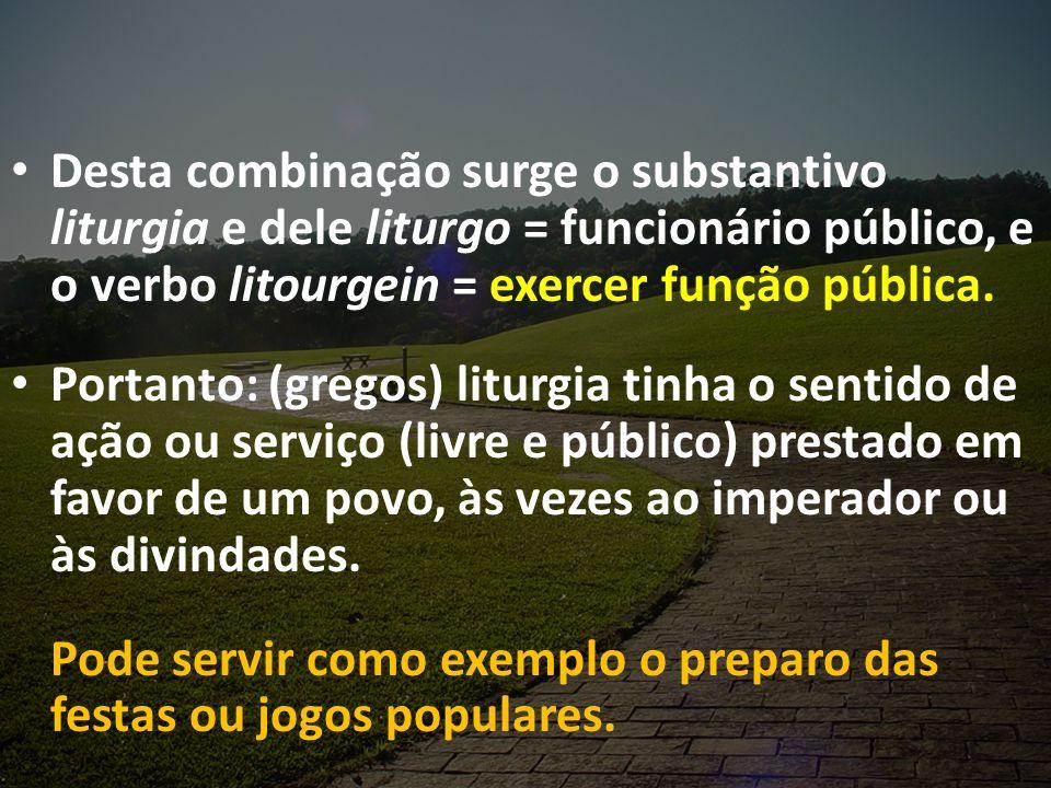 Desta combinação surge o substantivo liturgia e dele liturgo = funcionário público, e o verbo litourgein = exercer função pública.