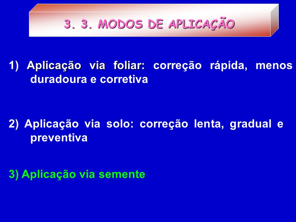 3. 3. MODOS DE APLICAÇÃO1) Aplicação via foliar: correção rápida, menos duradoura e corretiva.