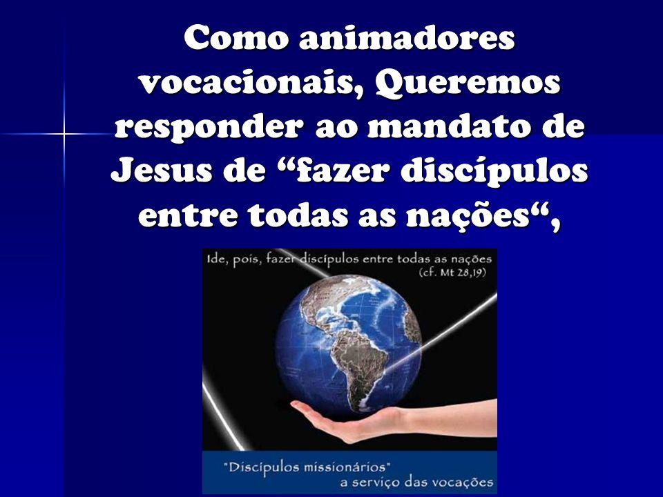 Como animadores vocacionais, Queremos responder ao mandato de Jesus de fazer discípulos entre todas as nações ,