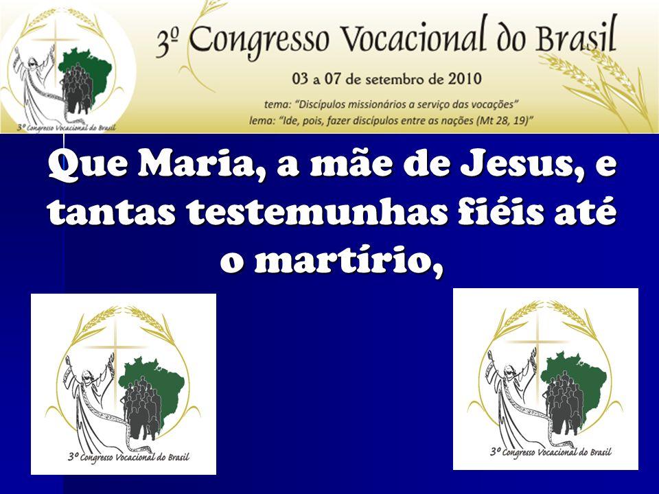 Que Maria, a mãe de Jesus, e tantas testemunhas fiéis até o martírio,