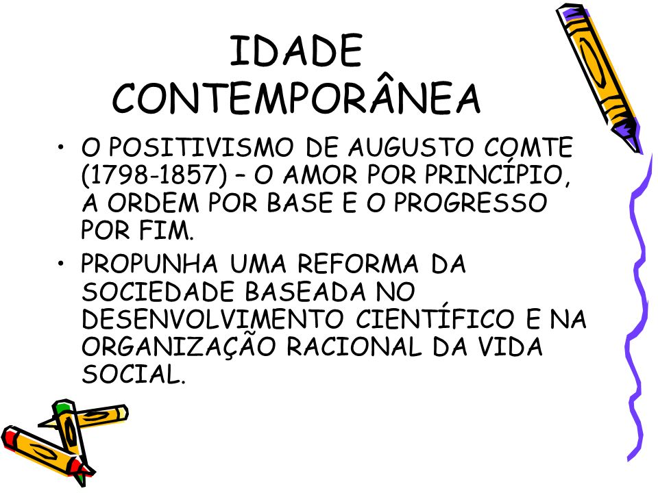 IDADE CONTEMPORÂNEA O POSITIVISMO DE AUGUSTO COMTE (1798-1857) – O AMOR POR PRINCÍPIO, A ORDEM POR BASE E O PROGRESSO POR FIM.