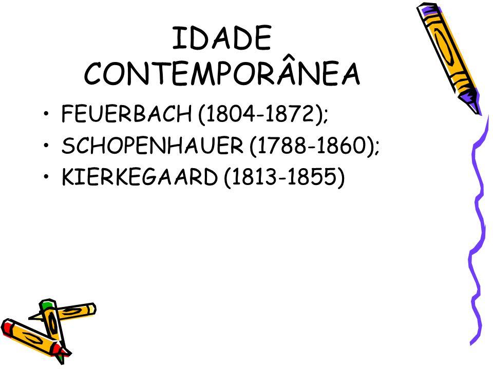 IDADE CONTEMPORÂNEA FEUERBACH (1804-1872); SCHOPENHAUER (1788-1860);