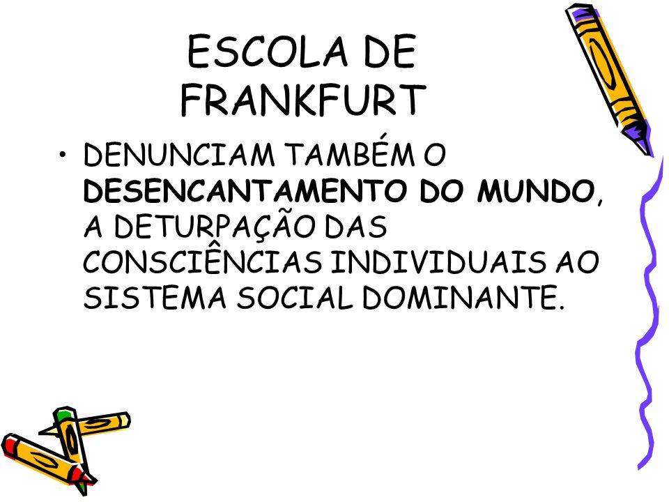 ESCOLA DE FRANKFURT DENUNCIAM TAMBÉM O DESENCANTAMENTO DO MUNDO, A DETURPAÇÃO DAS CONSCIÊNCIAS INDIVIDUAIS AO SISTEMA SOCIAL DOMINANTE.