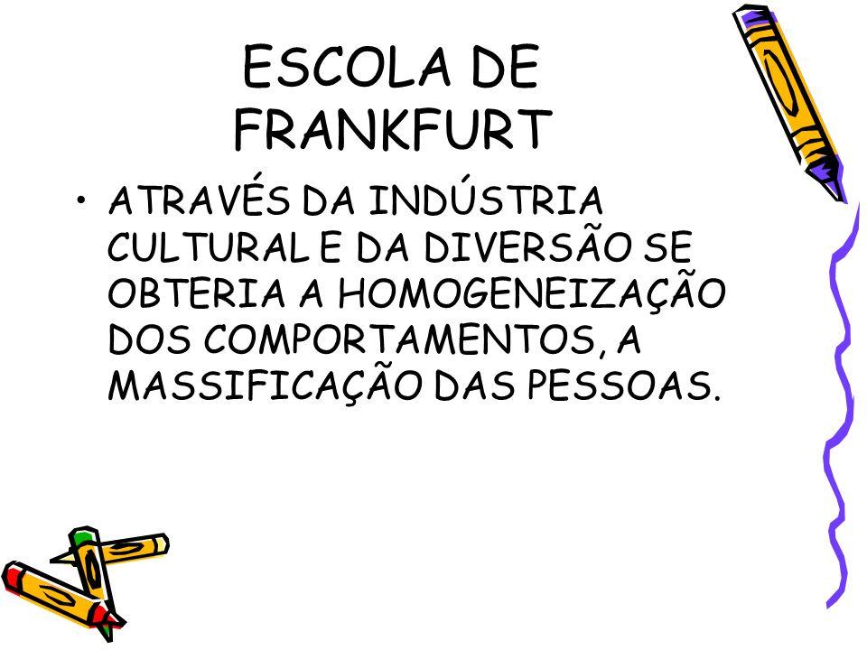 ESCOLA DE FRANKFURT ATRAVÉS DA INDÚSTRIA CULTURAL E DA DIVERSÃO SE OBTERIA A HOMOGENEIZAÇÃO DOS COMPORTAMENTOS, A MASSIFICAÇÃO DAS PESSOAS.