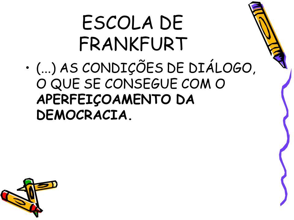 ESCOLA DE FRANKFURT (...) AS CONDIÇÕES DE DIÁLOGO, O QUE SE CONSEGUE COM O APERFEIÇOAMENTO DA DEMOCRACIA.