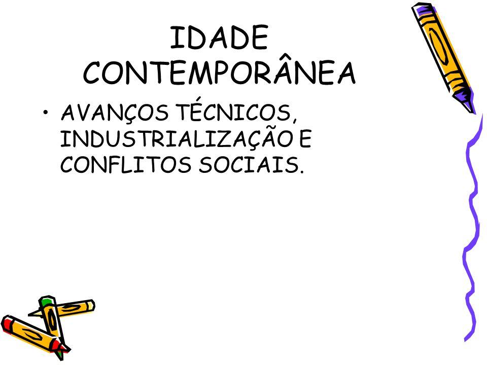 IDADE CONTEMPORÂNEA AVANÇOS TÉCNICOS, INDUSTRIALIZAÇÃO E CONFLITOS SOCIAIS.