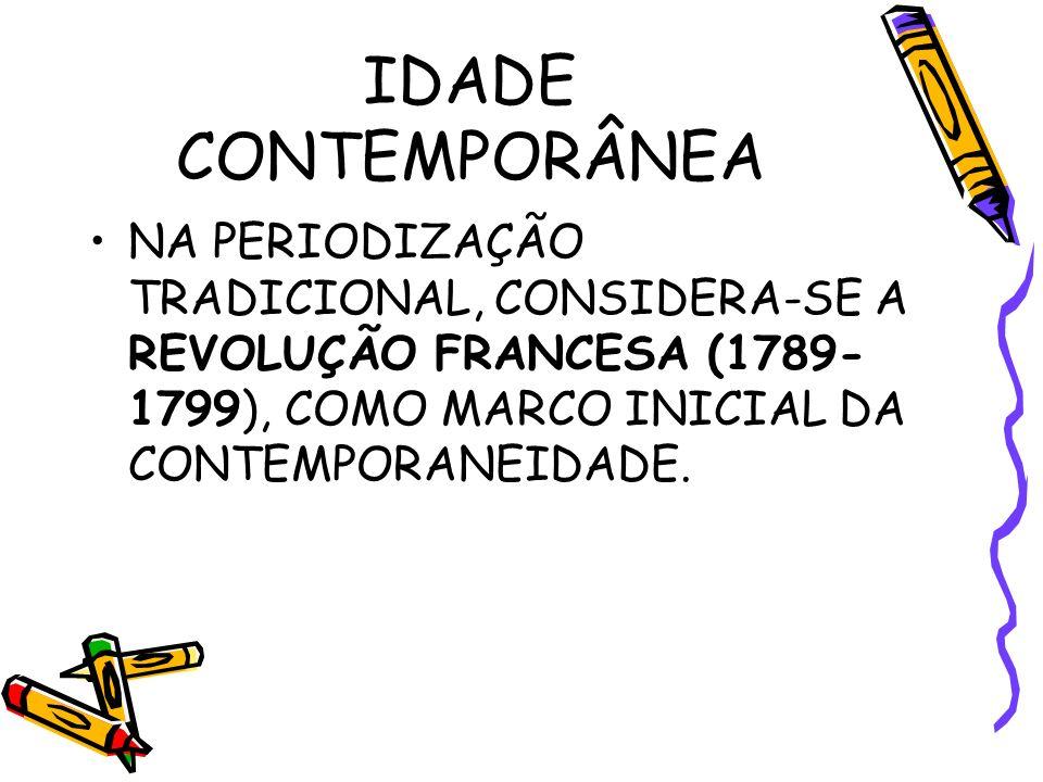 IDADE CONTEMPORÂNEA NA PERIODIZAÇÃO TRADICIONAL, CONSIDERA-SE A REVOLUÇÃO FRANCESA (1789-1799), COMO MARCO INICIAL DA CONTEMPORANEIDADE.