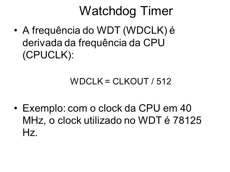 Watchdog Timer A frequência do WDT (WDCLK) é derivada da frequência da CPU (CPUCLK): WDCLK = CLKOUT / 512.