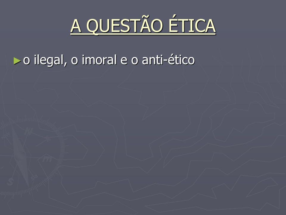 A QUESTÃO ÉTICA o ilegal, o imoral e o anti-ético