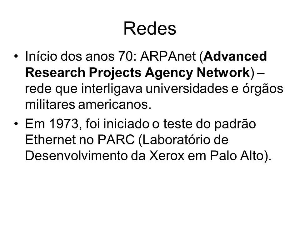 Redes Início dos anos 70: ARPAnet (Advanced Research Projects Agency Network) – rede que interligava universidades e órgãos militares americanos.