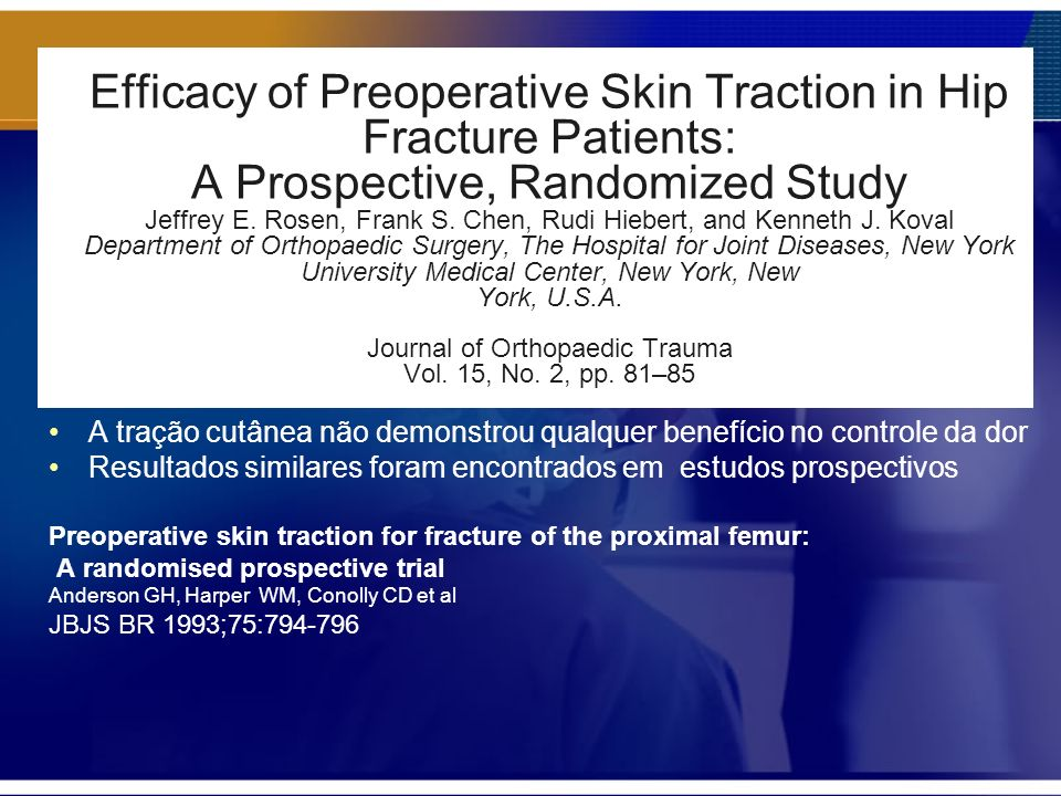 Efficacy of Preoperative Skin Traction in Hip Fracture Patients: A Prospective, Randomized Study Jeffrey E. Rosen, Frank S. Chen, Rudi Hiebert, and Kenneth J. Koval Department of Orthopaedic Surgery, The Hospital for Joint Diseases, New York University Medical Center, New York, New York, U.S.A. Journal of Orthopaedic Trauma Vol. 15, No. 2, pp. 81–85