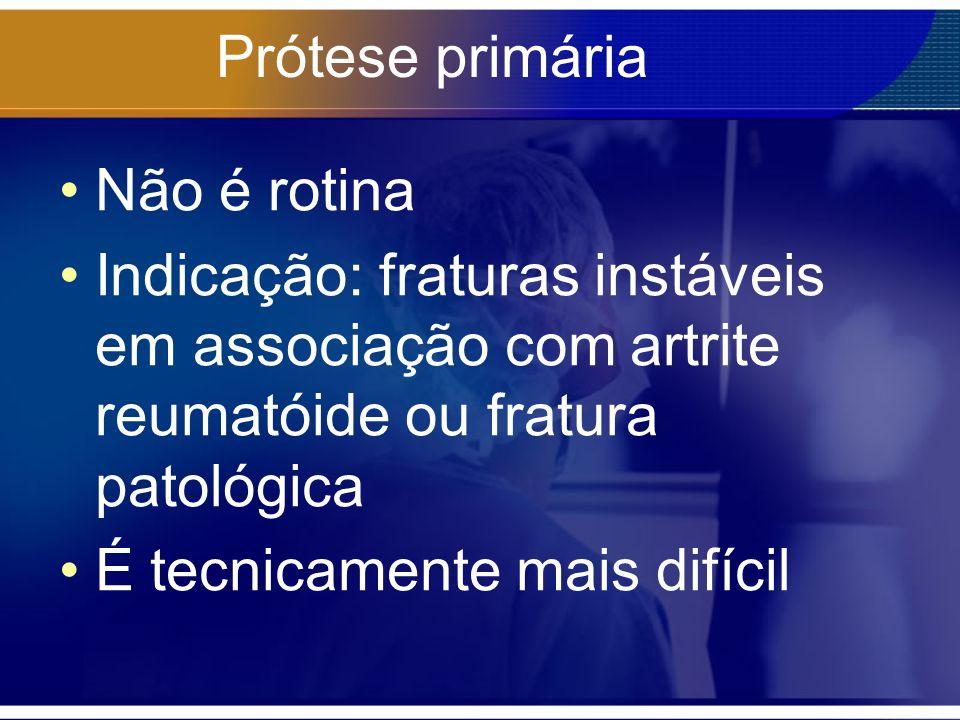 Prótese primária Não é rotina. Indicação: fraturas instáveis em associação com artrite reumatóide ou fratura patológica.