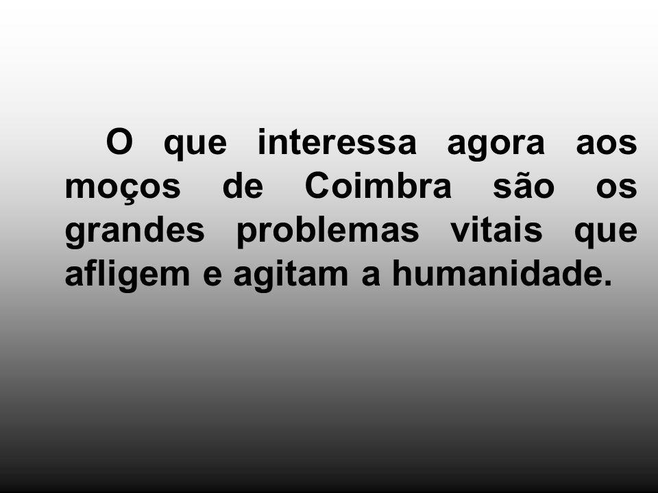 O que interessa agora aos moços de Coimbra são os grandes problemas vitais que afligem e agitam a humanidade.