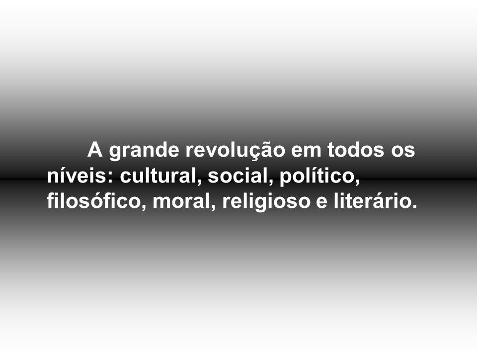 A grande revolução em todos os níveis: cultural, social, político, filosófico, moral, religioso e literário.