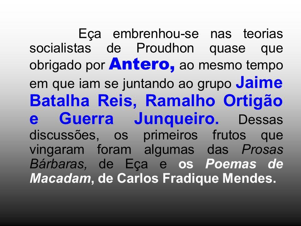 Eça embrenhou-se nas teorias socialistas de Proudhon quase que obrigado por Antero, ao mesmo tempo em que iam se juntando ao grupo Jaime Batalha Reis, Ramalho Ortigão e Guerra Junqueiro.