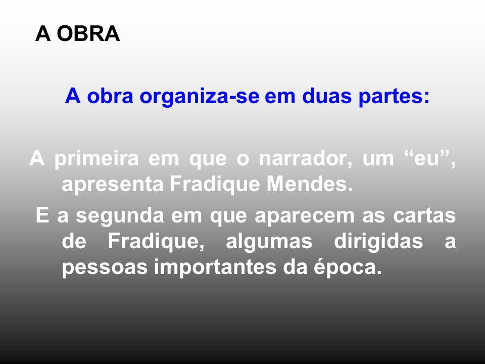 A OBRA A obra organiza-se em duas partes: A primeira em que o narrador, um eu , apresenta Fradique Mendes.