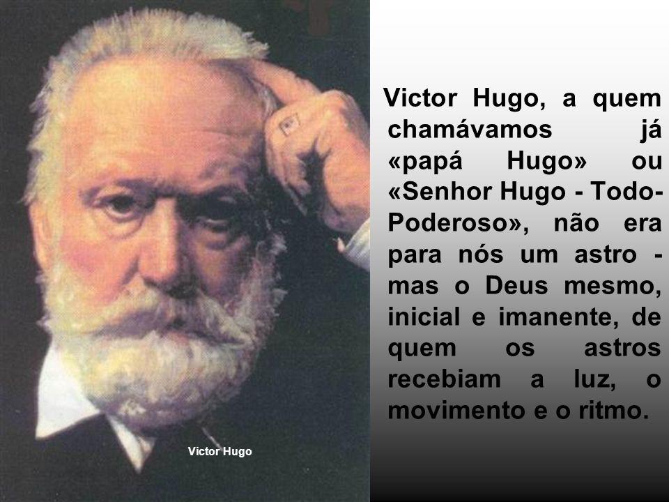 Victor Hugo, a quem chamávamos já «papá Hugo» ou «Senhor Hugo - Todo-Poderoso», não era para nós um astro - mas o Deus mesmo, inicial e imanente, de quem os astros recebiam a luz, o movimento e o ritmo.