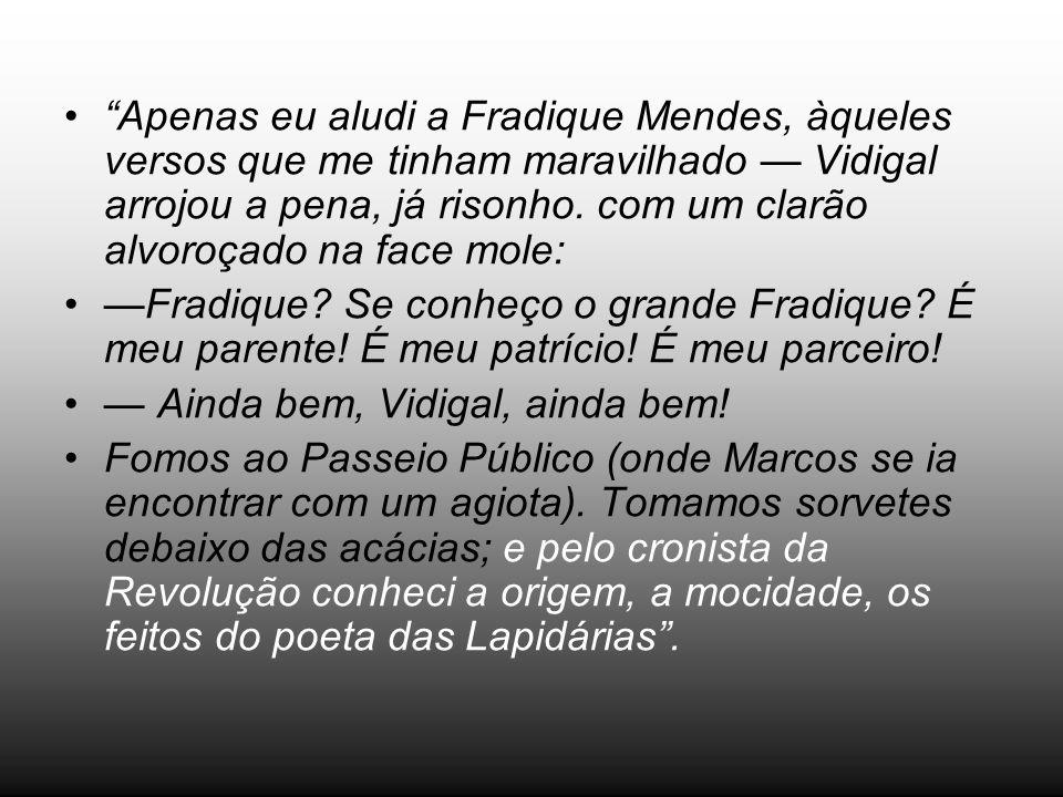 Apenas eu aludi a Fradique Mendes, àqueles versos que me tinham maravilhado — Vidigal arrojou a pena, já risonho. com um clarão alvoroçado na face mole: