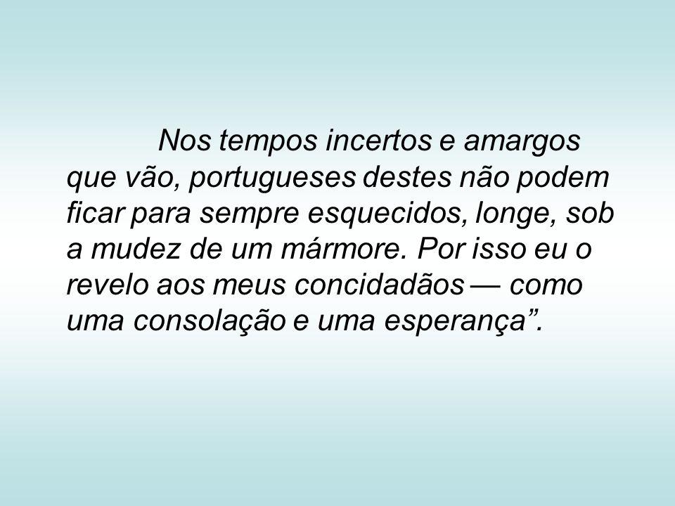 Nos tempos incertos e amargos que vão, portugueses destes não podem ficar para sempre esquecidos, longe, sob a mudez de um mármore.