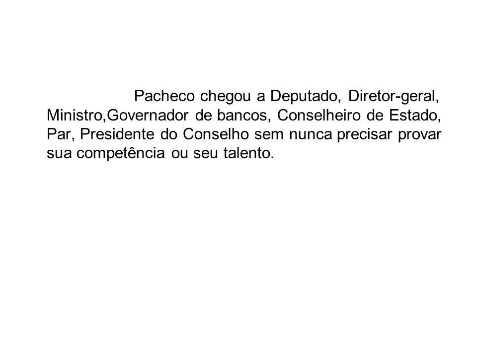Pacheco chegou a Deputado, Diretor-geral, Ministro,Governador de bancos, Conselheiro de Estado, Par, Presidente do Conselho sem nunca precisar provar sua competência ou seu talento.