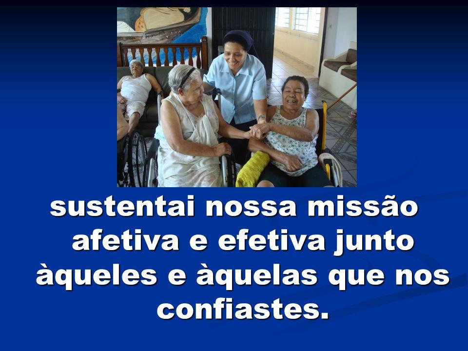 sustentai nossa missão afetiva e efetiva junto àqueles e àquelas que nos confiastes.