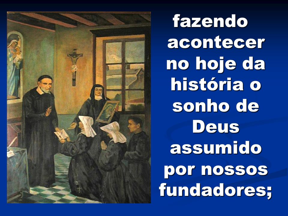 fazendo acontecer no hoje da história o sonho de Deus assumido por nossos fundadores;