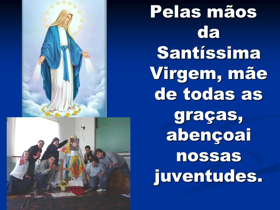 Pelas mãos da Santíssima Virgem, mãe de todas as graças, abençoai nossas juventudes.