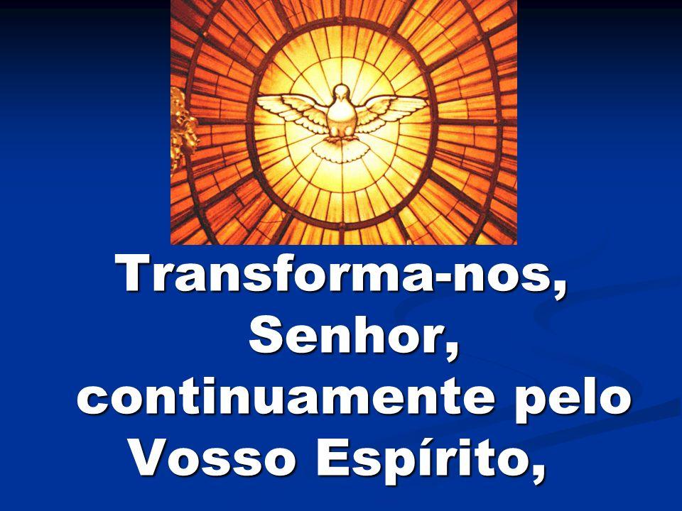 Transforma-nos, Senhor, continuamente pelo Vosso Espírito,