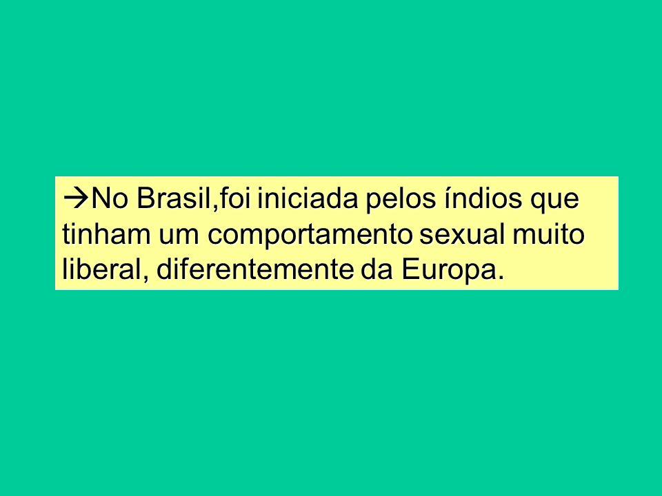 No Brasil,foi iniciada pelos índios que tinham um comportamento sexual muito liberal, diferentemente da Europa.