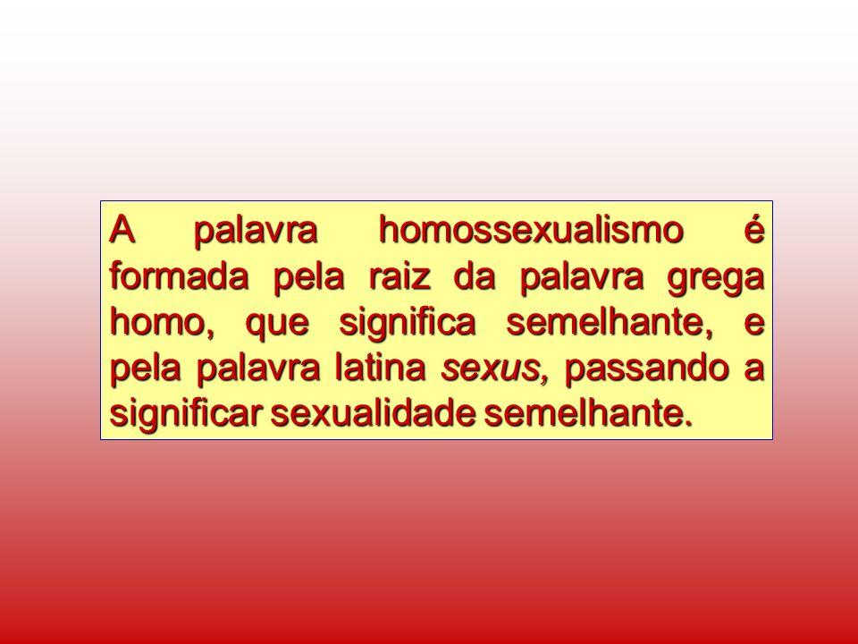 A palavra homossexualismo é formada pela raiz da palavra grega homo, que significa semelhante, e pela palavra latina sexus, passando a significar sexualidade semelhante.