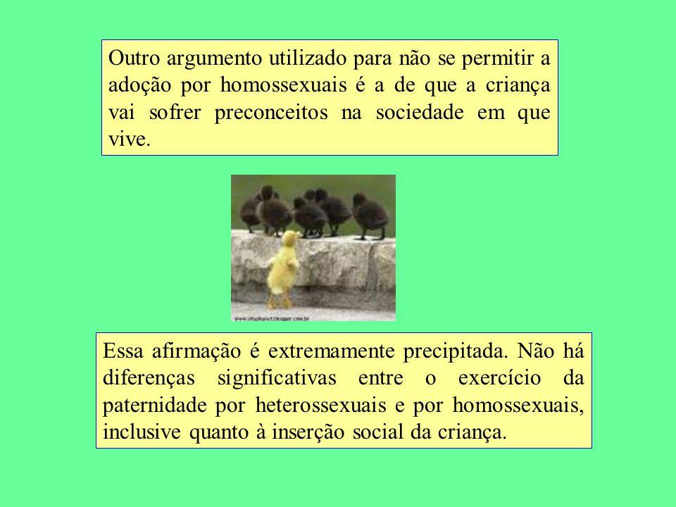 Outro argumento utilizado para não se permitir a adoção por homossexuais é a de que a criança vai sofrer preconceitos na sociedade em que vive.