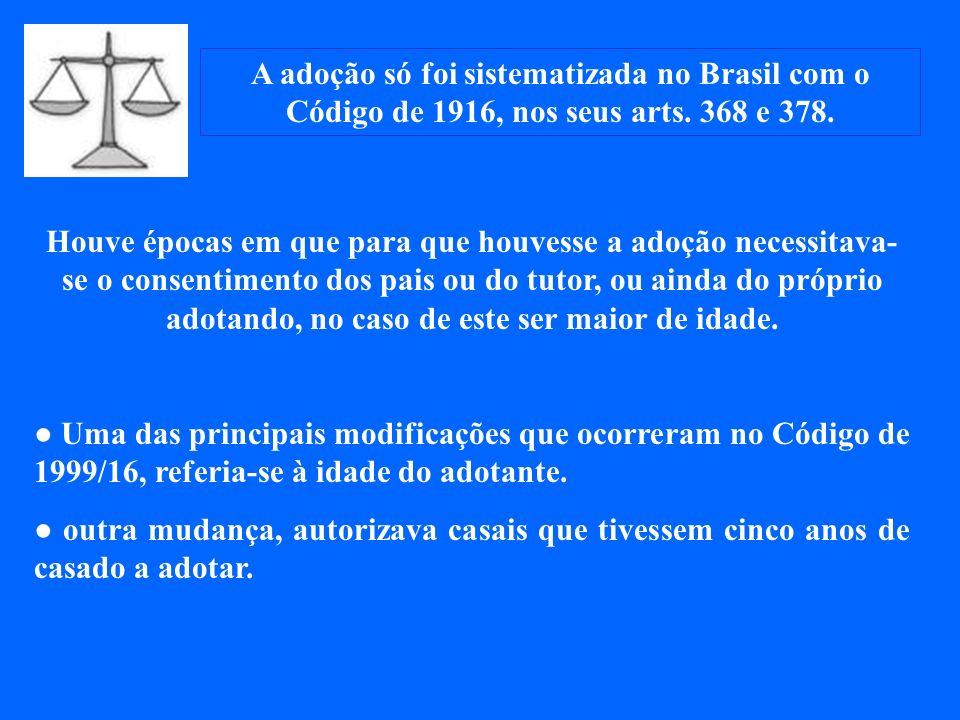 A adoção só foi sistematizada no Brasil com o Código de 1916, nos seus arts. 368 e 378.