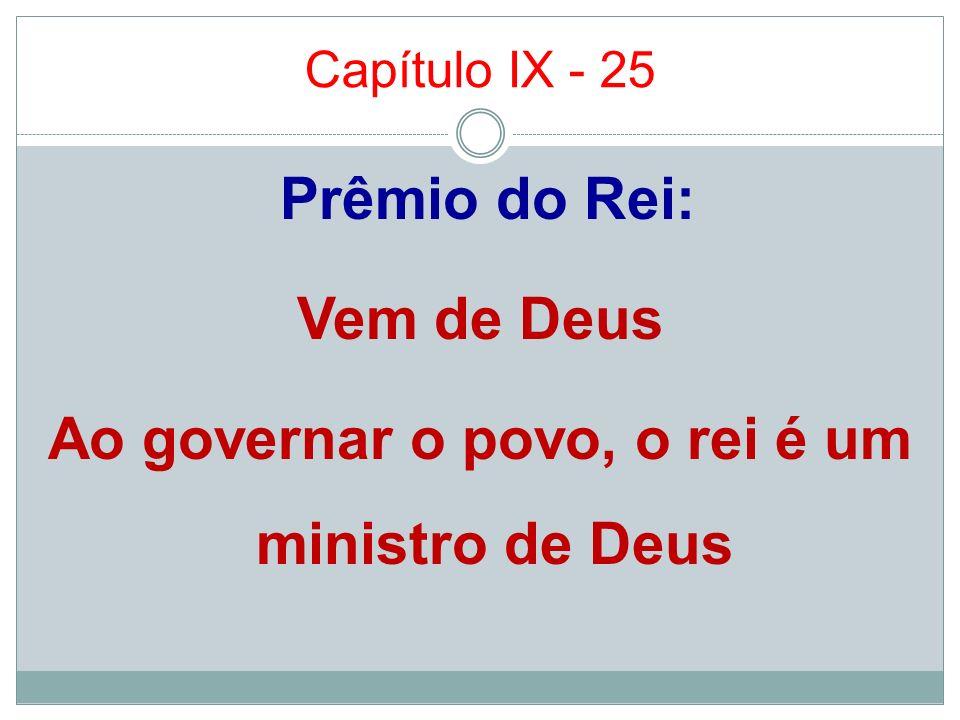 Capítulo IX - 25 Prêmio do Rei: Vem de Deus Ao governar o povo, o rei é um ministro de Deus