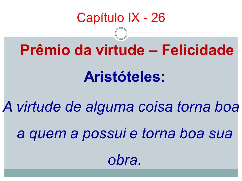 Capítulo IX - 26Prêmio da virtude – Felicidade Aristóteles: A virtude de alguma coisa torna boa a quem a possui e torna boa sua obra.