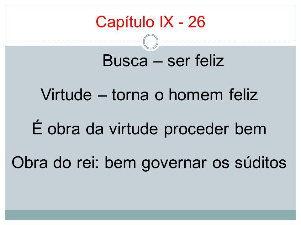 Capítulo IX - 26 Busca – ser feliz Virtude – torna o homem feliz É obra da virtude proceder bem Obra do rei: bem governar os súditos
