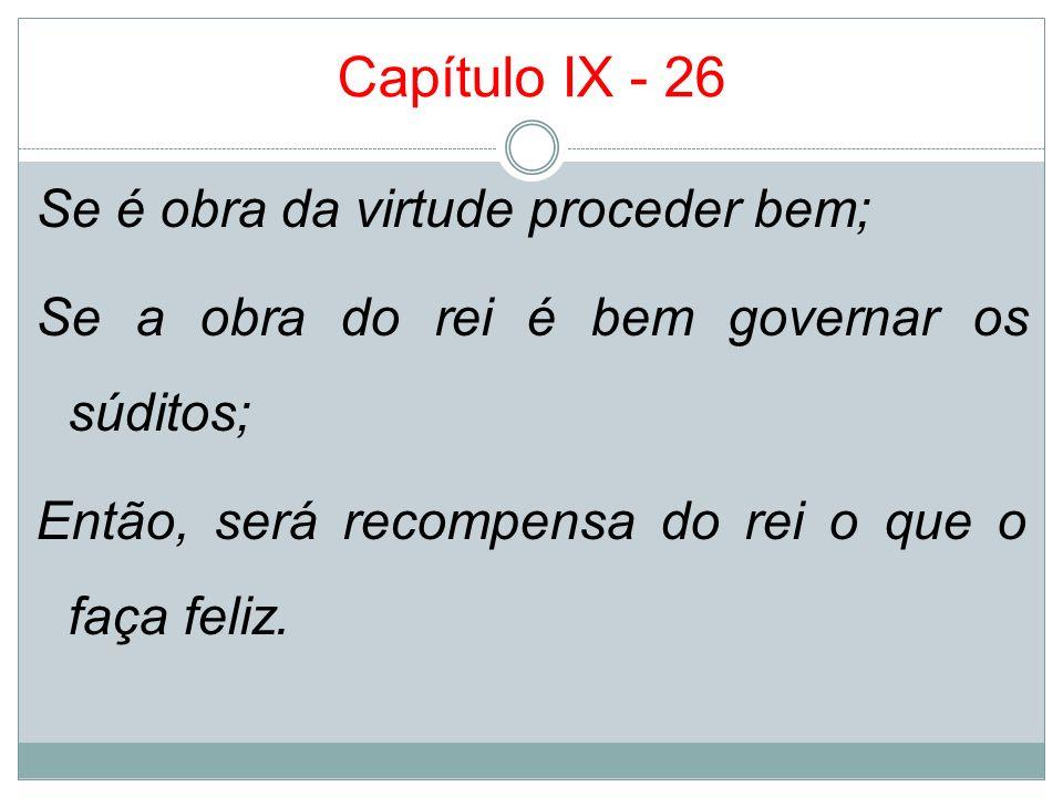 Capítulo IX - 26Se é obra da virtude proceder bem; Se a obra do rei é bem governar os súditos; Então, será recompensa do rei o que o faça feliz.