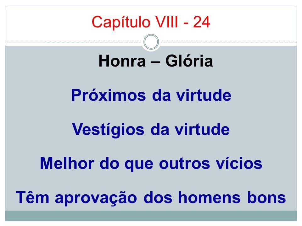 Capítulo VIII - 24Honra – Glória Próximos da virtude Vestígios da virtude Melhor do que outros vícios Têm aprovação dos homens bons