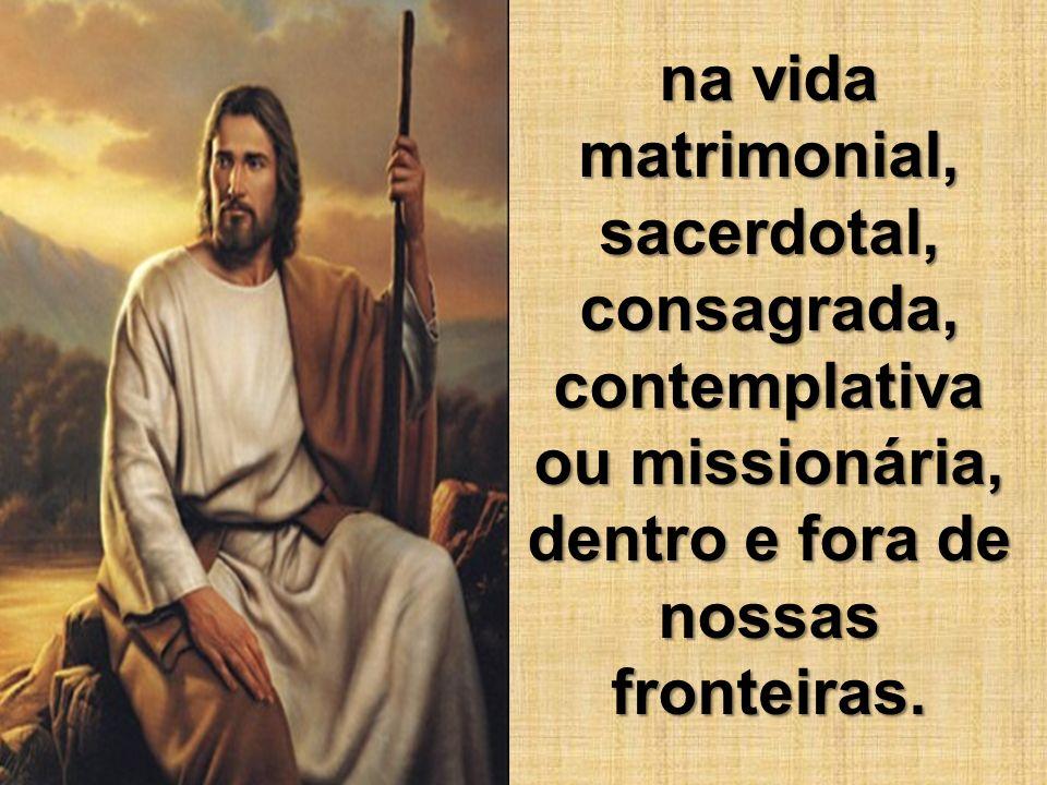 na vida matrimonial, sacerdotal, consagrada, contemplativa ou missionária, dentro e fora de nossas fronteiras.