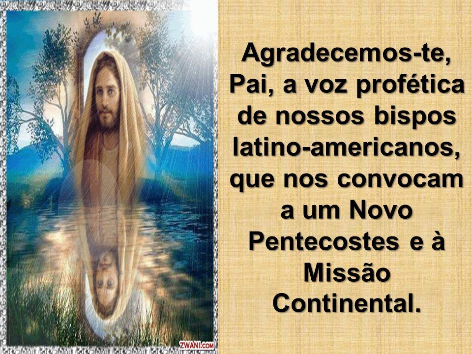 Agradecemos-te, Pai, a voz profética de nossos bispos latino-americanos, que nos convocam a um Novo Pentecostes e à Missão Continental.